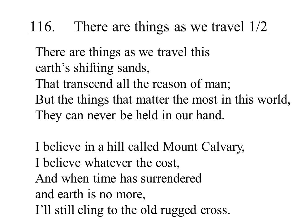 116. There are things as we travel 1/2 There are things as we travel this earth's shifting sands, That transcend all the reason of man; But the things