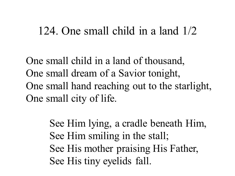 124. One small child in a land 1/2 One small child in a land of thousand, One small dream of a Savior tonight, One small hand reaching out to the star