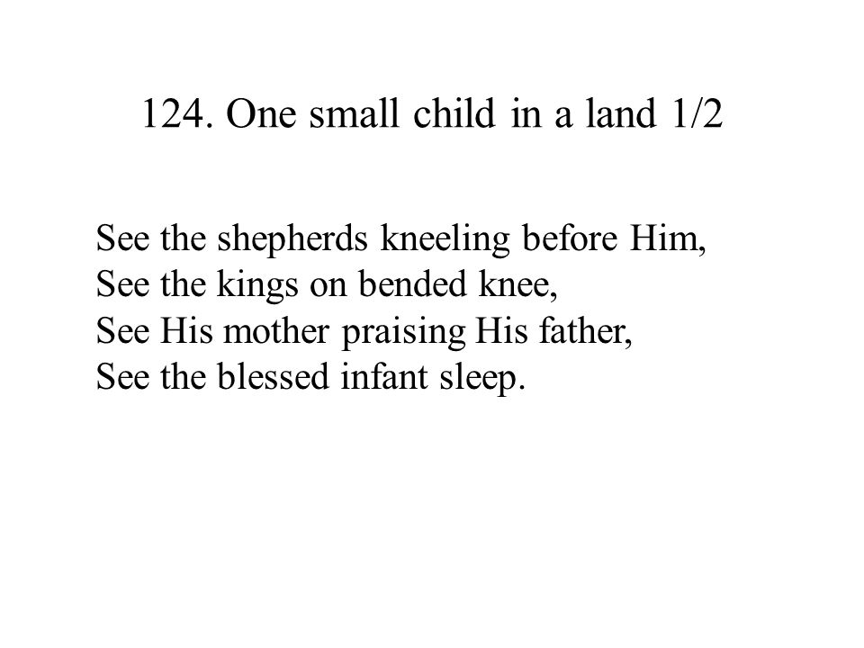 124. One small child in a land 1/2 See the shepherds kneeling before Him, See the kings on bended knee, See His mother praising His father, See the bl