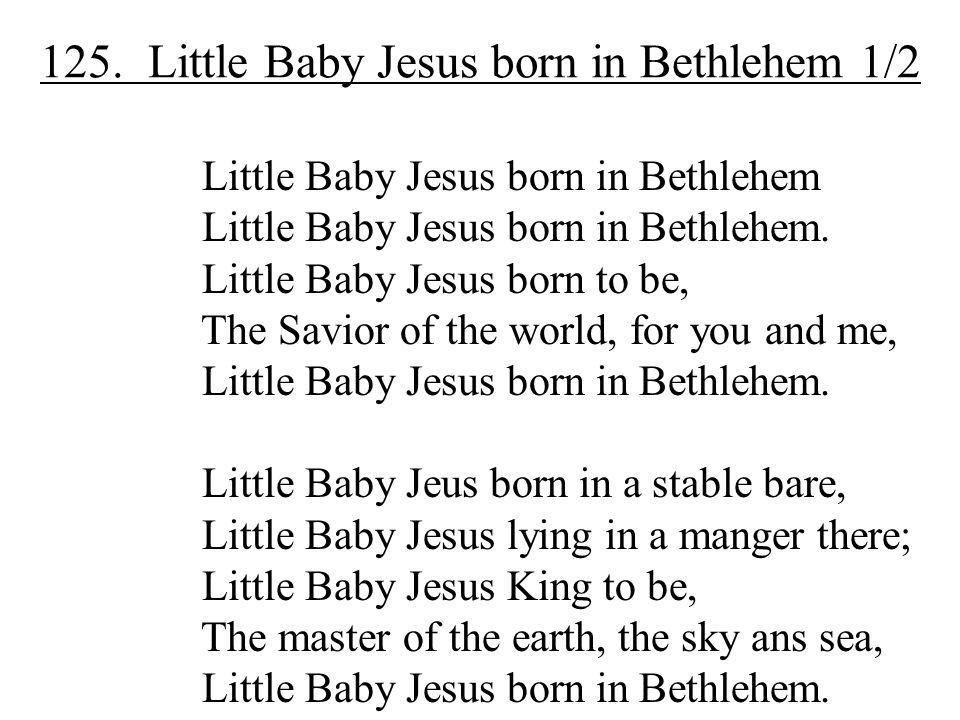 125. Little Baby Jesus born in Bethlehem 1/2 Little Baby Jesus born in Bethlehem Little Baby Jesus born in Bethlehem. Little Baby Jesus born to be, Th