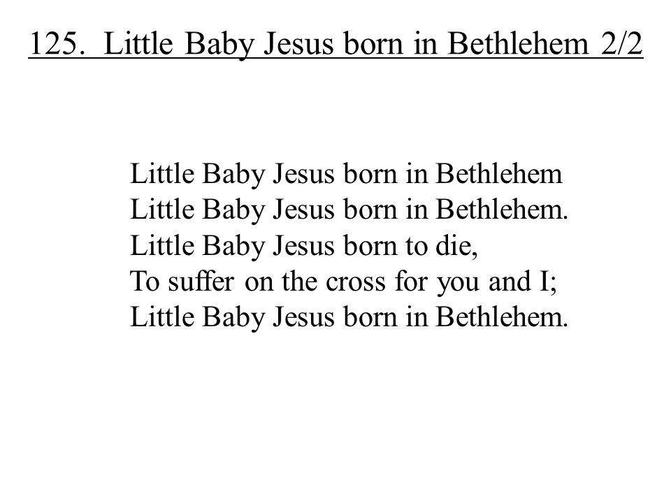 125. Little Baby Jesus born in Bethlehem 2/2 Little Baby Jesus born in Bethlehem Little Baby Jesus born in Bethlehem. Little Baby Jesus born to die, T