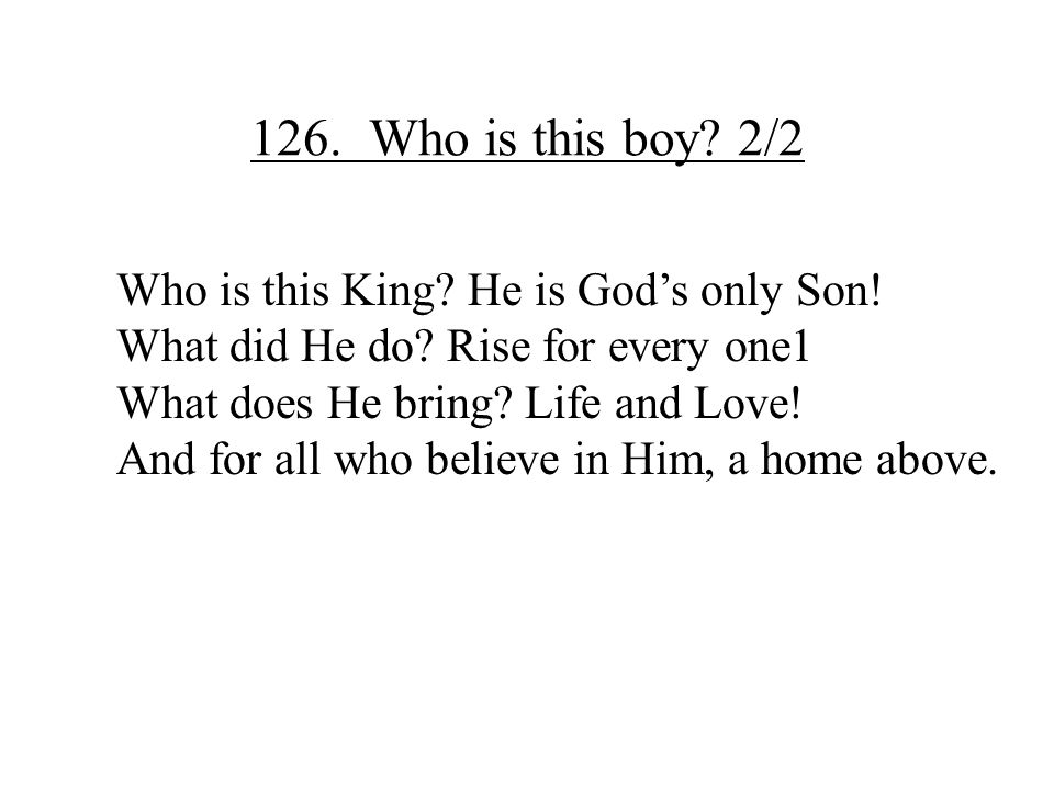 126. Who is this boy? 2/2 Who is this King? He is God's only Son! What did He do? Rise for every one1 What does He bring? Life and Love! And for all w