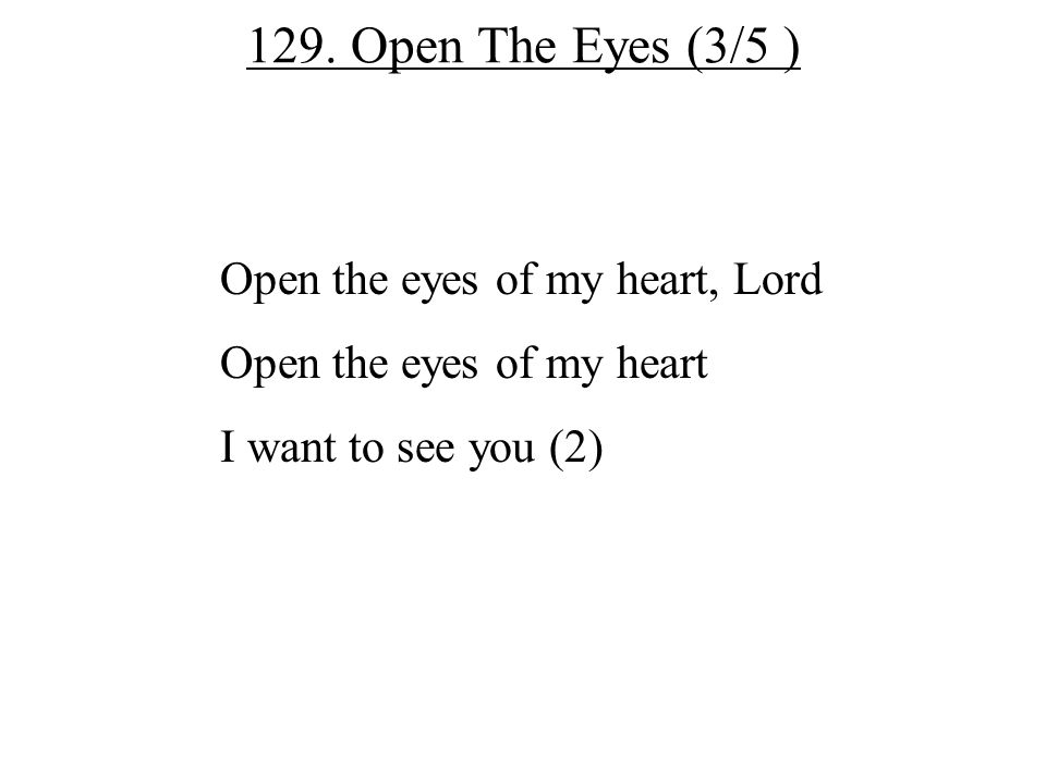 129. Open The Eyes (3/5 ) Open the eyes of my heart, Lord Open the eyes of my heart I want to see you (2)