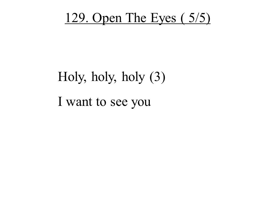 129. Open The Eyes ( 5/5) Holy, holy, holy (3) I want to see you
