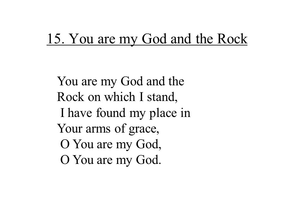 15. You are my God and the Rock You are my God and the Rock on which I stand, I have found my place in Your arms of grace, O You are my God, O You are