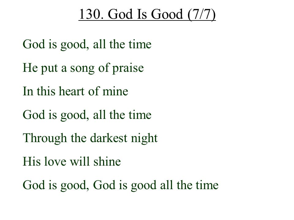130. God Is Good (7/7) God is good, all the time He put a song of praise In this heart of mine God is good, all the time Through the darkest night His