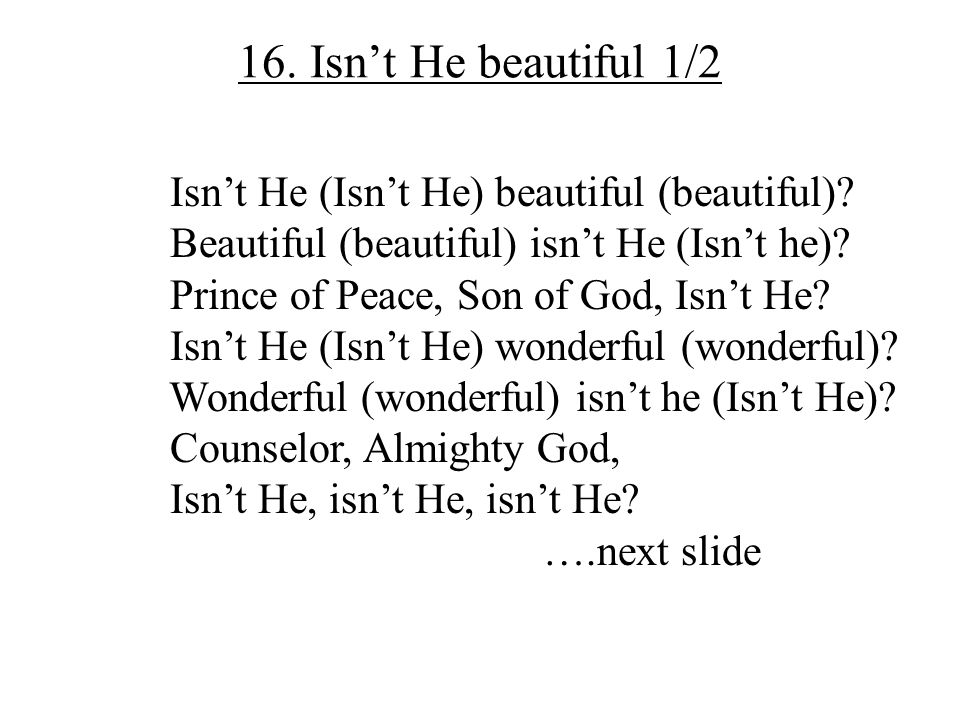 16. Isn't He beautiful 1/2 Isn't He (Isn't He) beautiful (beautiful)? Beautiful (beautiful) isn't He (Isn't he)? Prince of Peace, Son of God, Isn't He
