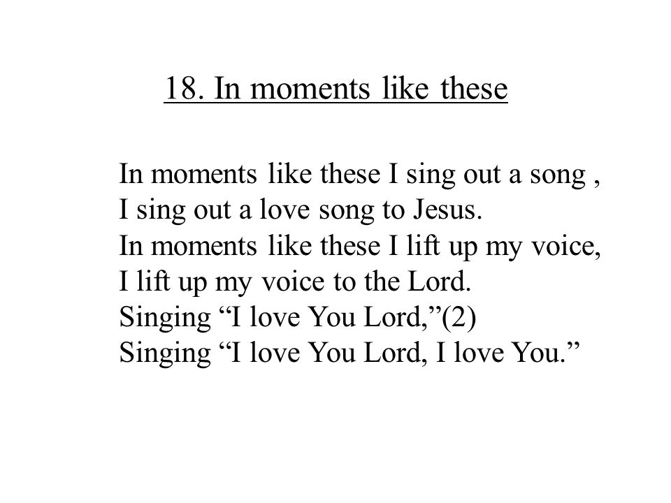 18. In moments like these In moments like these I sing out a song, I sing out a love song to Jesus. In moments like these I lift up my voice, I lift u