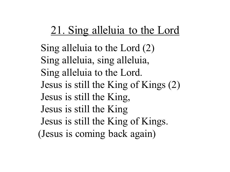 21. Sing alleluia to the Lord Sing alleluia to the Lord (2) Sing alleluia, sing alleluia, Sing alleluia to the Lord. Jesus is still the King of Kings