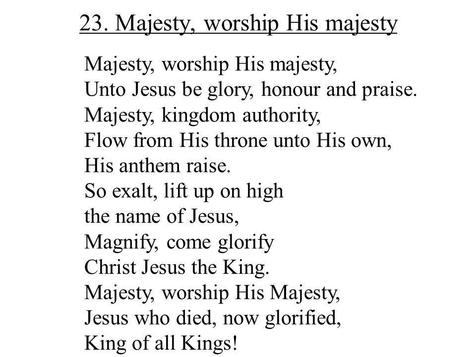 23. Majesty, worship His majesty Majesty, worship His majesty, Unto Jesus be glory, honour and praise. Majesty, kingdom authority, Flow from His thron