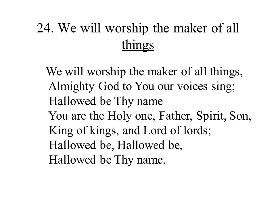 24. We will worship the maker of all things We will worship the maker of all things, Almighty God to You our voices sing; Hallowed be Thy name You are