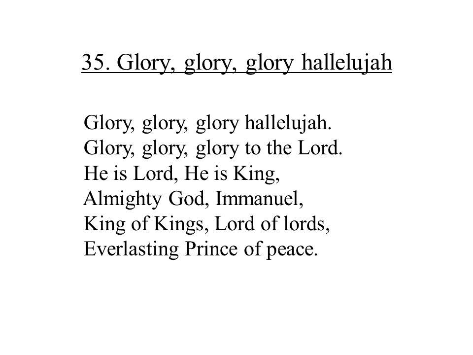 35. Glory, glory, glory hallelujah Glory, glory, glory hallelujah. Glory, glory, glory to the Lord. He is Lord, He is King, Almighty God, Immanuel, Ki
