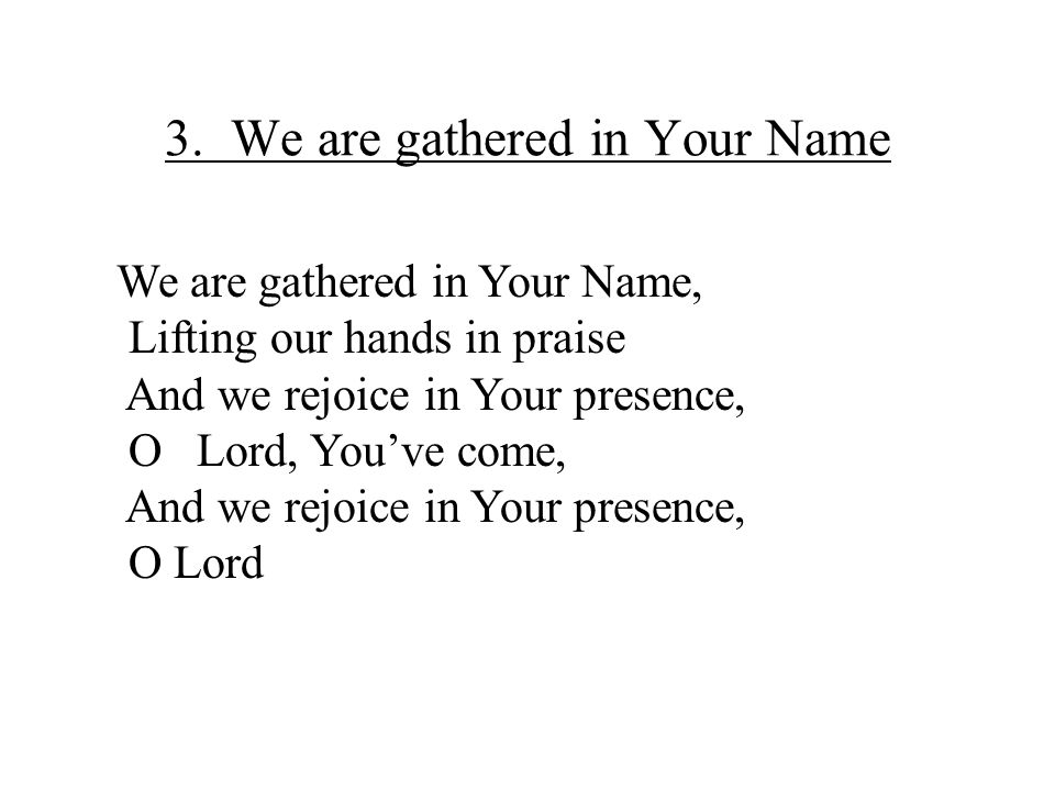 3. We are gathered in Your Name We are gathered in Your Name, Lifting our hands in praise And we rejoice in Your presence, O Lord, You've come, And we