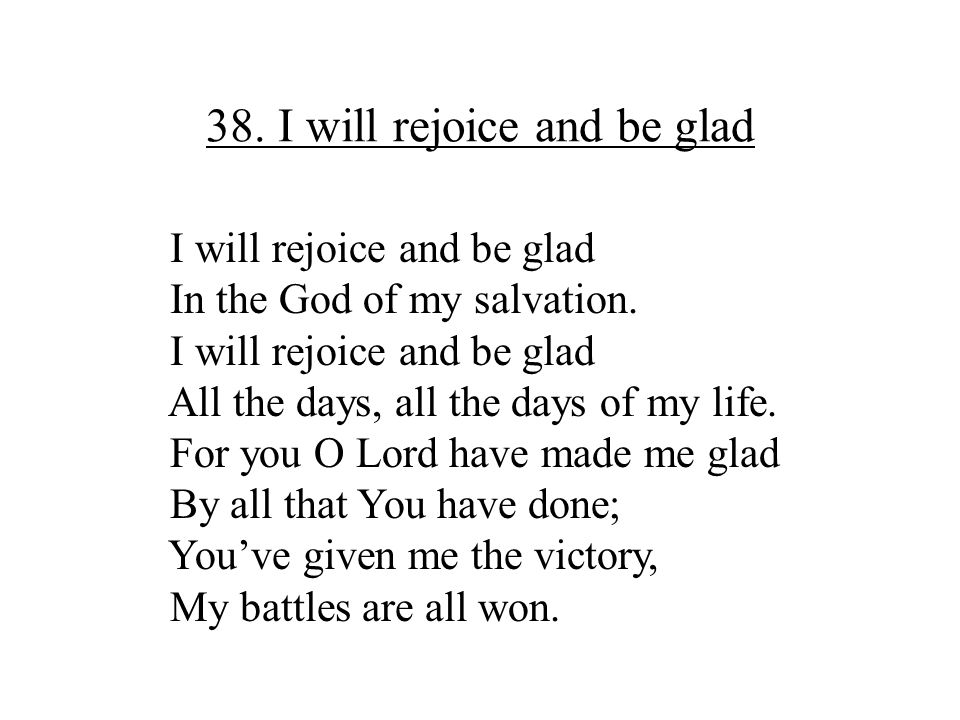 38. I will rejoice and be glad I will rejoice and be glad In the God of my salvation. I will rejoice and be glad All the days, all the days of my life