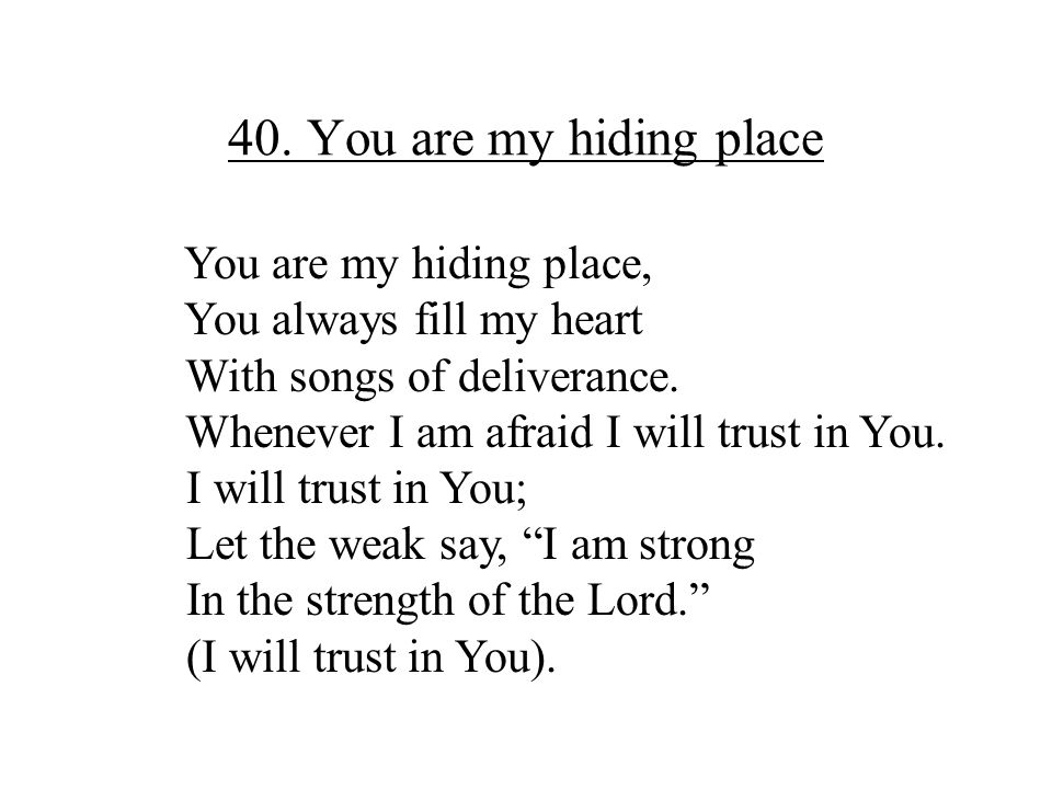 40. You are my hiding place You are my hiding place, You always fill my heart With songs of deliverance. Whenever I am afraid I will trust in You. I w