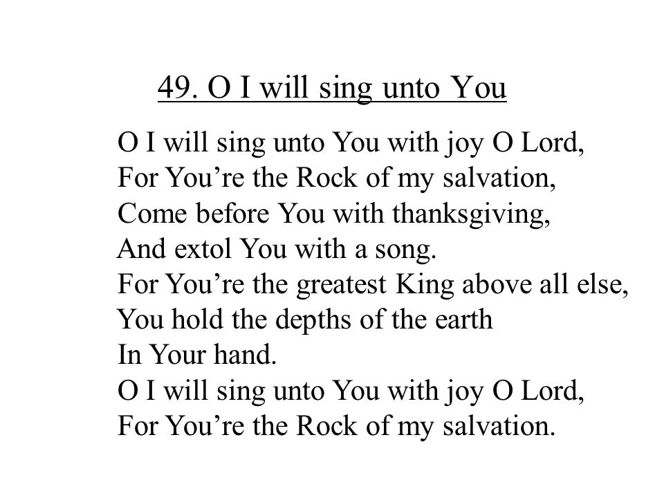 49. O I will sing unto You O I will sing unto You with joy O Lord, For You're the Rock of my salvation, Come before You with thanksgiving, And extol Y