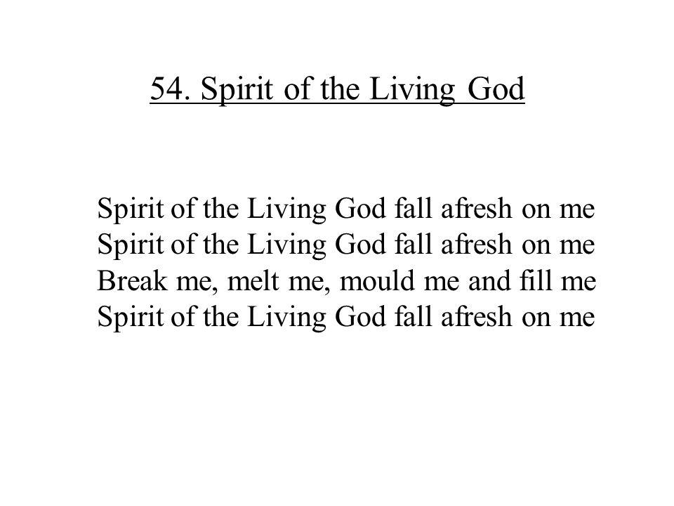 54. Spirit of the Living God Spirit of the Living God fall afresh on me Break me, melt me, mould me and fill me Spirit of the Living God fall afresh o