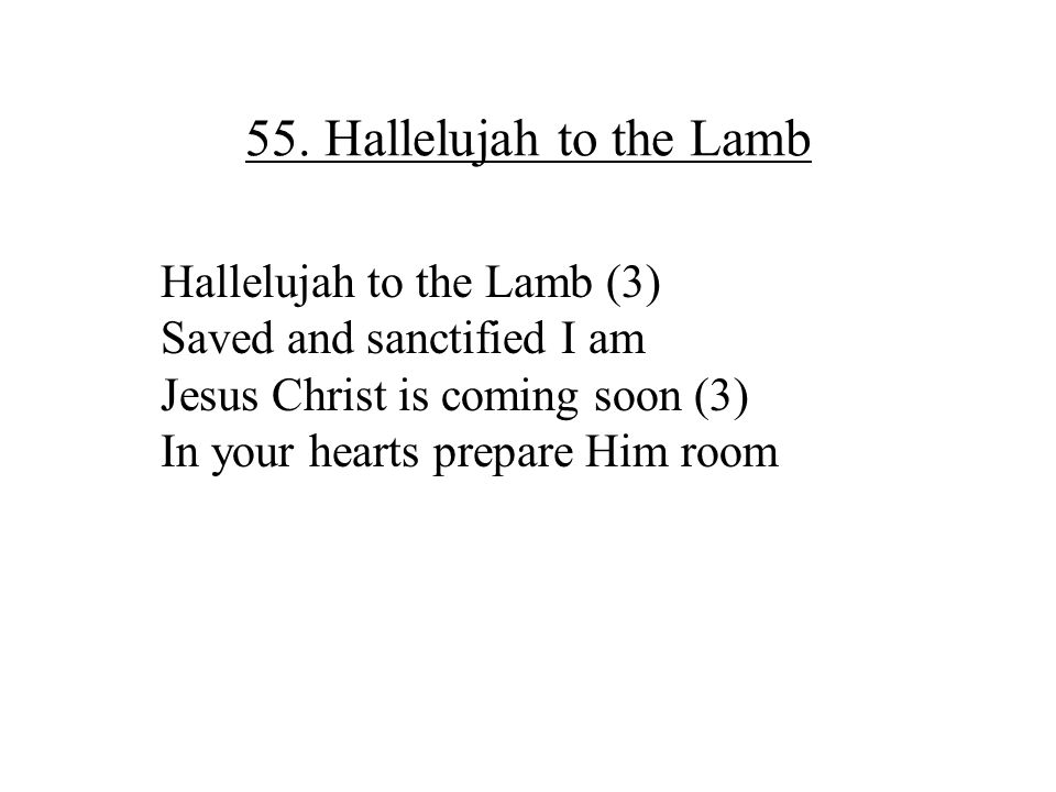 55. Hallelujah to the Lamb Hallelujah to the Lamb (3) Saved and sanctified I am Jesus Christ is coming soon (3) In your hearts prepare Him room