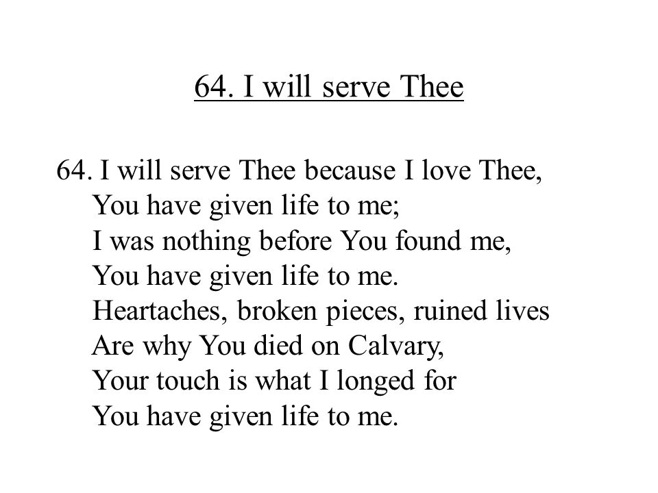64. I will serve Thee 64. I will serve Thee because I love Thee, You have given life to me; I was nothing before You found me, You have given life to