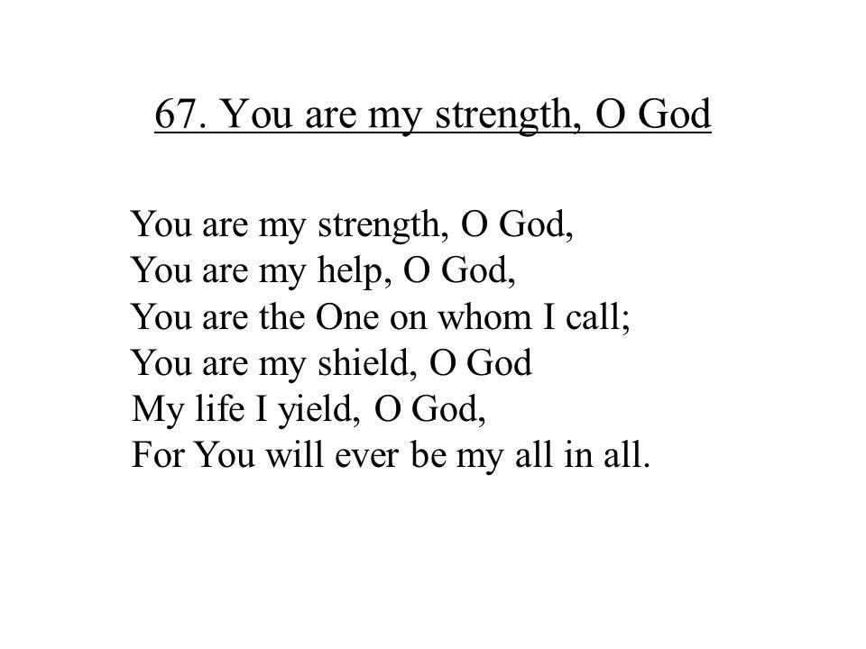 67. You are my strength, O God You are my strength, O God, You are my help, O God, You are the One on whom I call; You are my shield, O God My life I