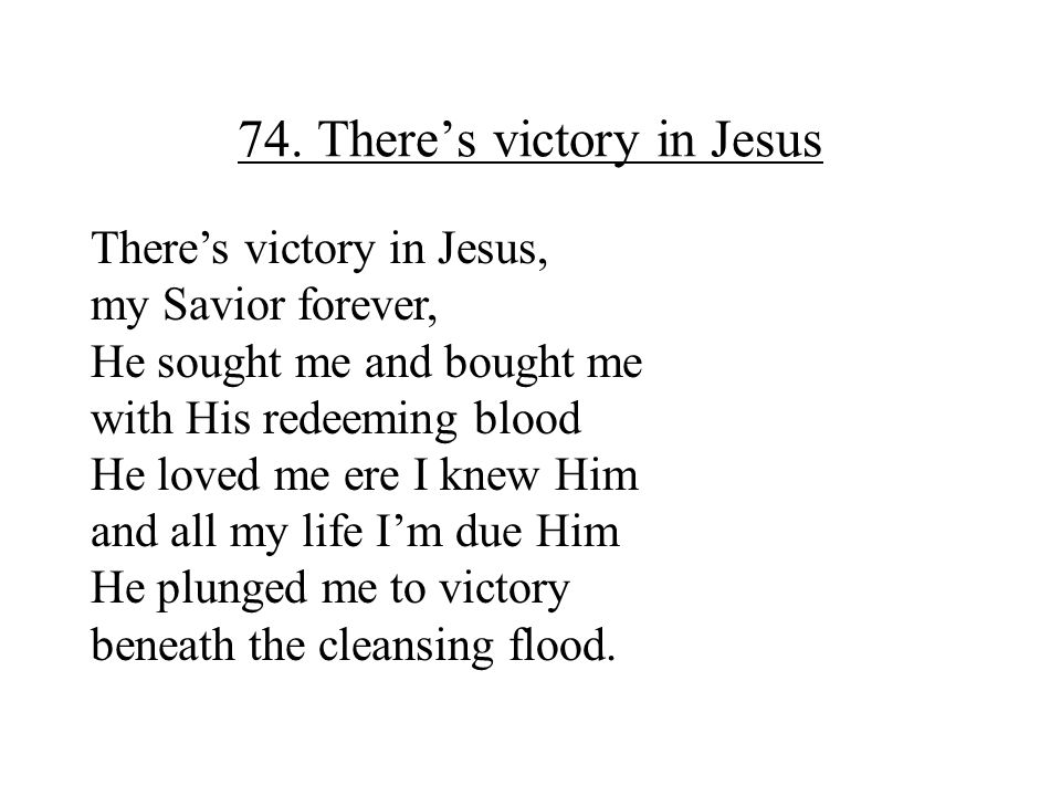 74. There's victory in Jesus There's victory in Jesus, my Savior forever, He sought me and bought me with His redeeming blood He loved me ere I knew H
