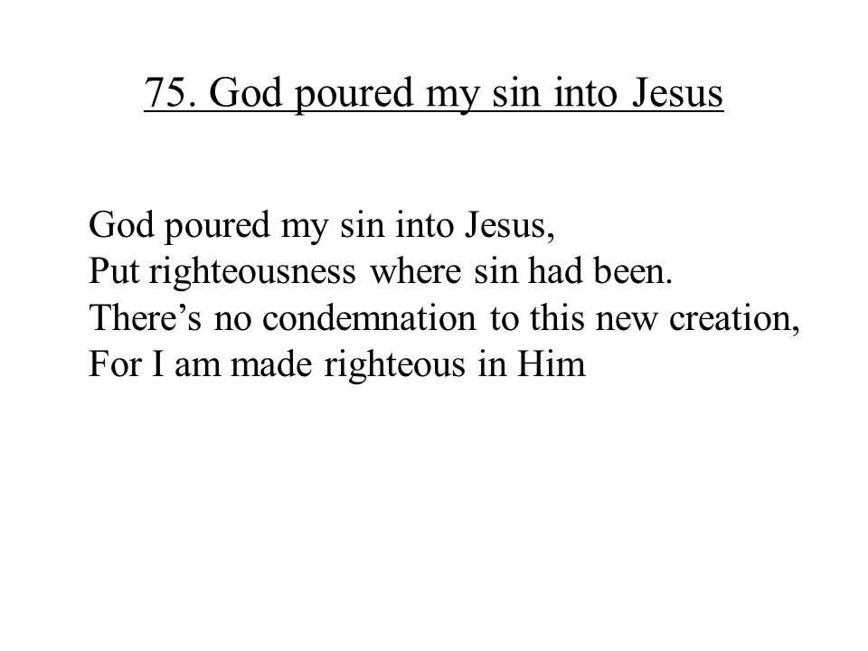 75. God poured my sin into Jesus God poured my sin into Jesus, Put righteousness where sin had been. There's no condemnation to this new creation, For