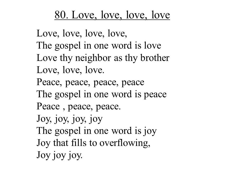 80. Love, love, love, love Love, love, love, love, The gospel in one word is love Love thy neighbor as thy brother Love, love, love. Peace, peace, pea