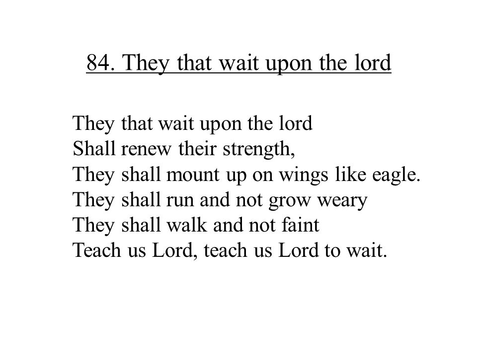 84. They that wait upon the lord They that wait upon the lord Shall renew their strength, They shall mount up on wings like eagle. They shall run and