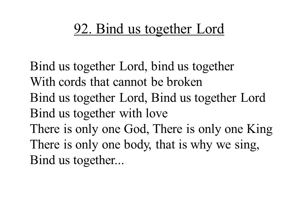 92. Bind us together Lord Bind us together Lord, bind us together With cords that cannot be broken Bind us together Lord, Bind us together Lord Bind u