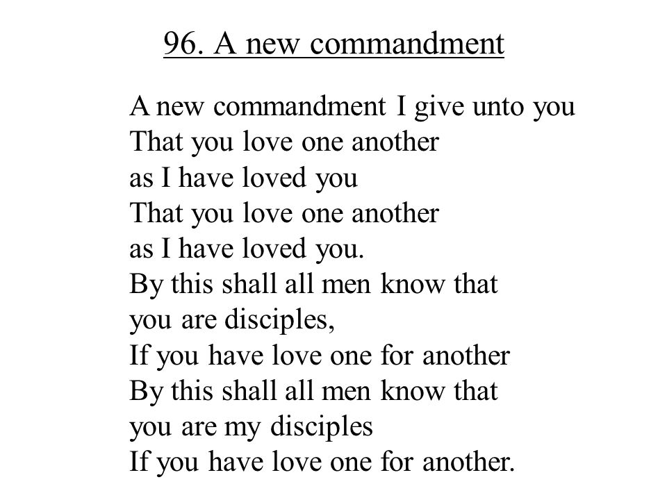 96. A new commandment A new commandment I give unto you That you love one another as I have loved you That you love one another as I have loved you. B