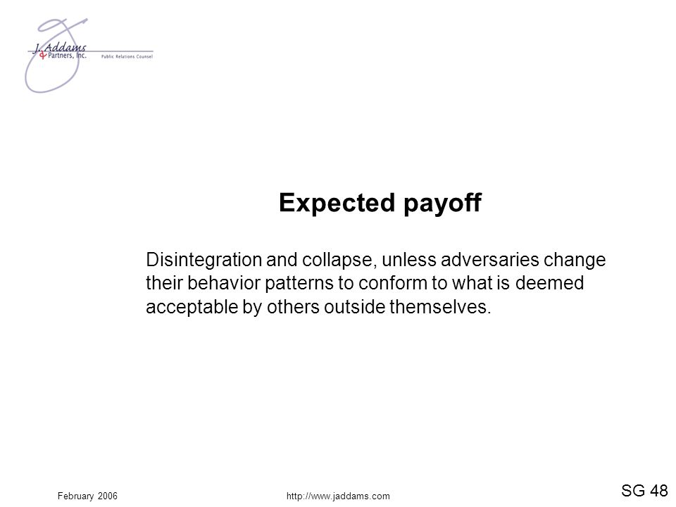 February 2006http://www.jaddams.com Expected payoff Disintegration and collapse, unless adversaries change their behavior patterns to conform to what