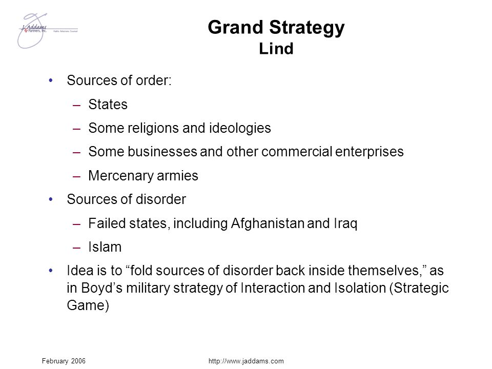 February 2006http://www.jaddams.com Grand Strategy Lind Sources of order: –States –Some religions and ideologies –Some businesses and other commercial