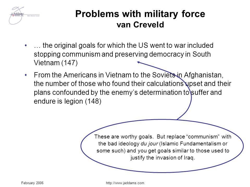 February 2006http://www.jaddams.com Problems with military force van Creveld … the original goals for which the US went to war included stopping commu