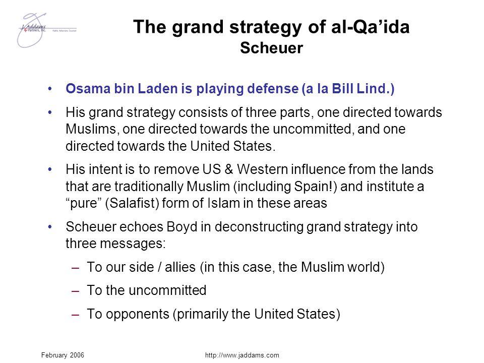 February 2006http://www.jaddams.com The grand strategy of al-Qa'ida Scheuer Osama bin Laden is playing defense (a la Bill Lind.) His grand strategy co