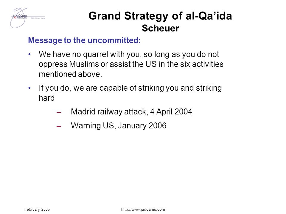 February 2006http://www.jaddams.com Grand Strategy of al-Qa'ida Scheuer Message to the uncommitted: We have no quarrel with you, so long as you do not