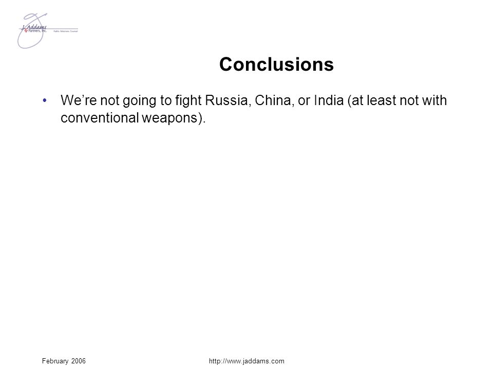 February 2006http://www.jaddams.com Conclusions We're not going to fight Russia, China, or India (at least not with conventional weapons).