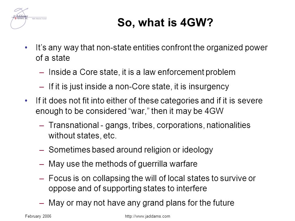 February 2006http://www.jaddams.com So, what is 4GW? It's any way that non-state entities confront the organized power of a state –Inside a Core state