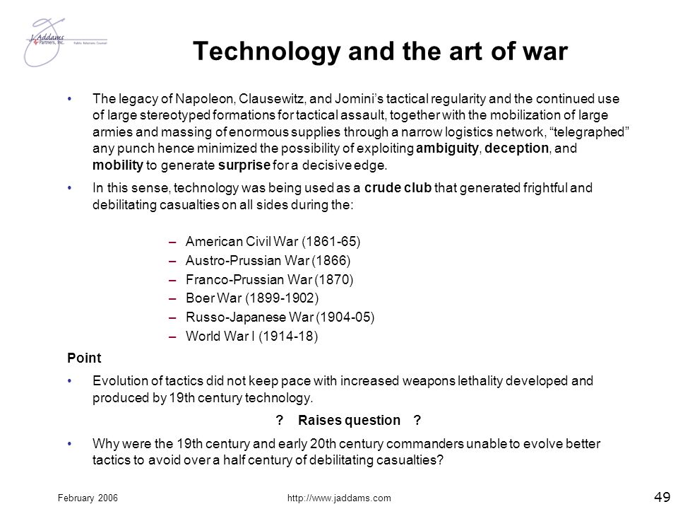 February 2006http://www.jaddams.com Technology and the art of war The legacy of Napoleon, Clausewitz, and Jomini's tactical regularity and the continu