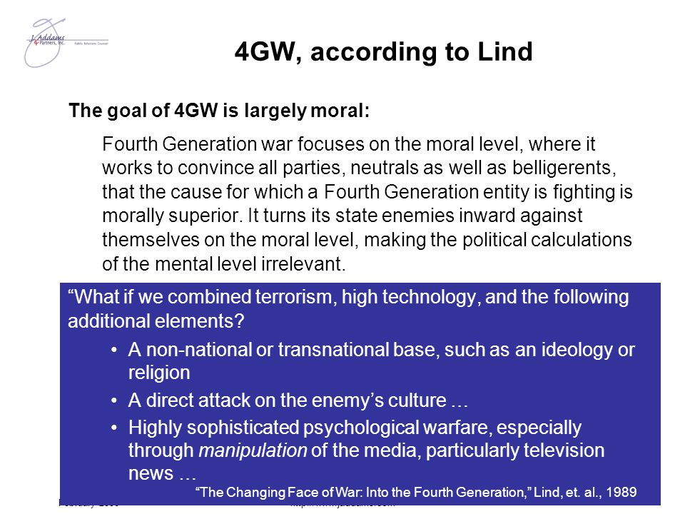 February 2006http://www.jaddams.com 4GW, according to Lind The goal of 4GW is largely moral: Fourth Generation war focuses on the moral level, where i