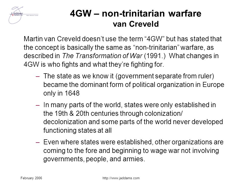 "February 2006http://www.jaddams.com 4GW – non-trinitarian warfare van Creveld Martin van Creveld doesn't use the term ""4GW"" but has stated that the co"