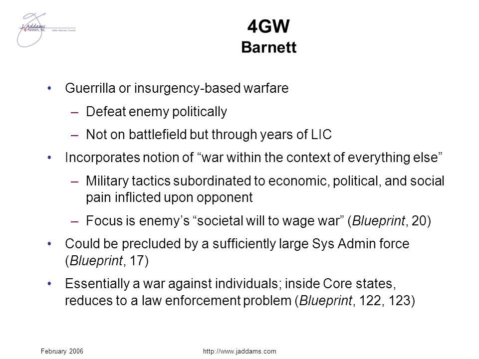 February 2006http://www.jaddams.com 4GW Barnett Guerrilla or insurgency-based warfare –Defeat enemy politically –Not on battlefield but through years