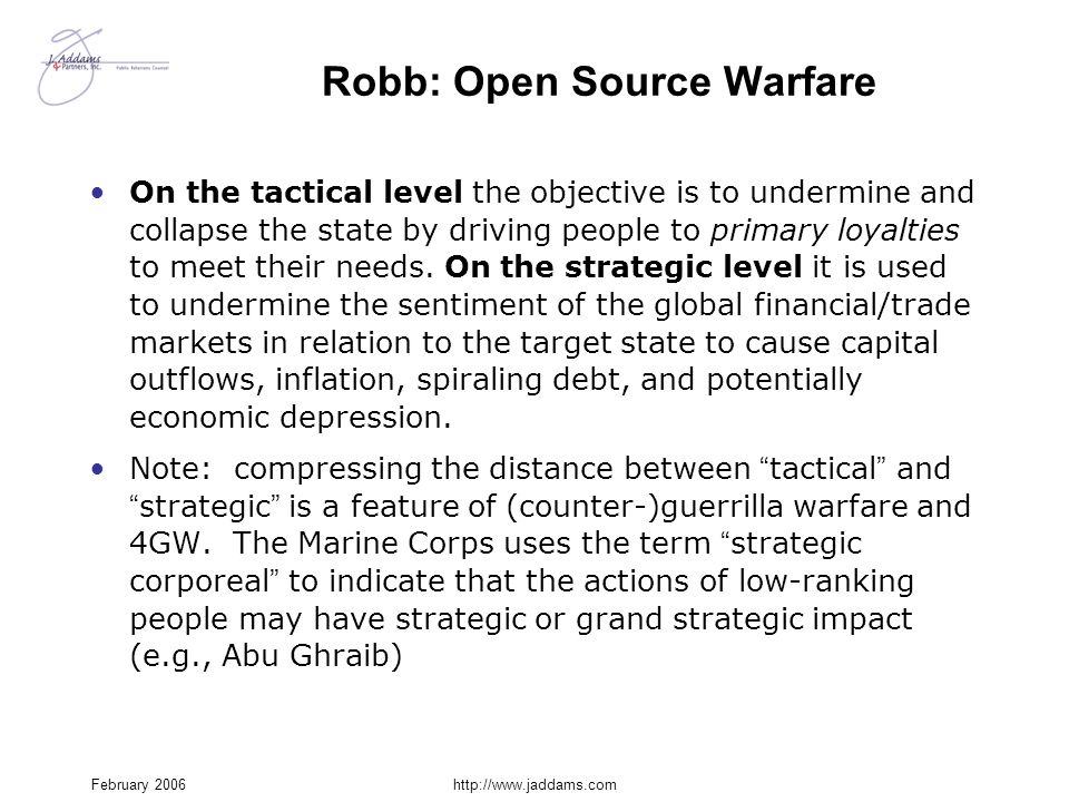 February 2006http://www.jaddams.com Robb: Open Source Warfare On the tactical level the objective is to undermine and collapse the state by driving pe