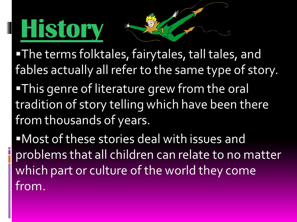 History  The terms folktales, fairytales, tall tales, and fables actually all refer to the same type of story.