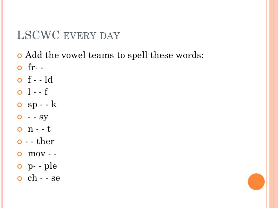 LSCWC EVERY DAY Add the vowel teams to spell these words: fr- - f - - ld l - - f sp - - k - - sy n - - t - - ther mov - - p- - ple ch - - se