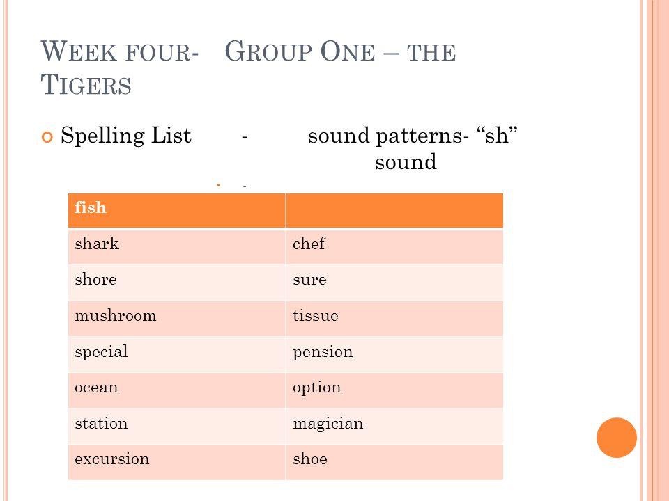 "W EEK FOUR - G ROUP O NE – THE T IGERS Spelling List-sound patterns- ""sh"" sound - fish sharkchef shoresure mushroomtissue specialpension oceanoption s"