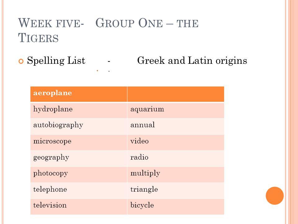W EEK FIVE - G ROUP O NE – THE T IGERS Spelling List-Greek and Latin origins - aeroplane hydroplaneaquarium autobiographyannual microscopevideo geogra