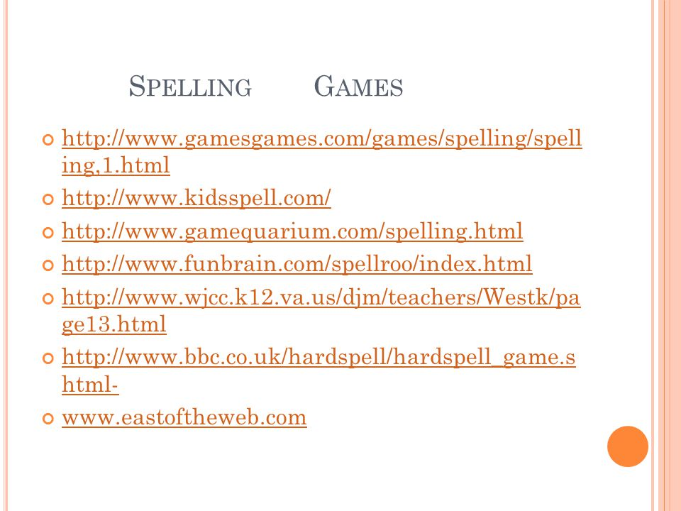 S PELLING G AMES http://www.gamesgames.com/games/spelling/spell ing,1.html http://www.kidsspell.com/ http://www.gamequarium.com/spelling.html http://www.funbrain.com/spellroo/index.html http://www.wjcc.k12.va.us/djm/teachers/Westk/pa ge13.html http://www.bbc.co.uk/hardspell/hardspell_game.s html- www.eastoftheweb.com