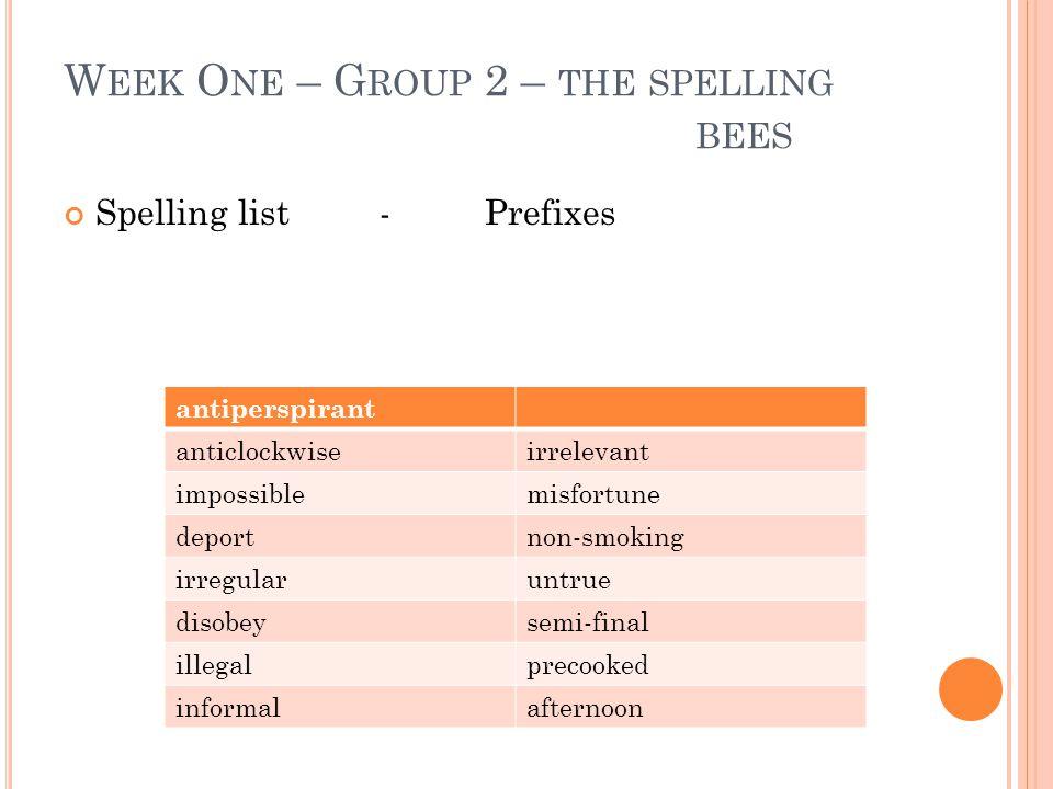 W EEK O NE – G ROUP 2 – THE SPELLING BEES Spelling list - Prefixes antiperspirant anticlockwiseirrelevant impossiblemisfortune deportnon-smoking irreg