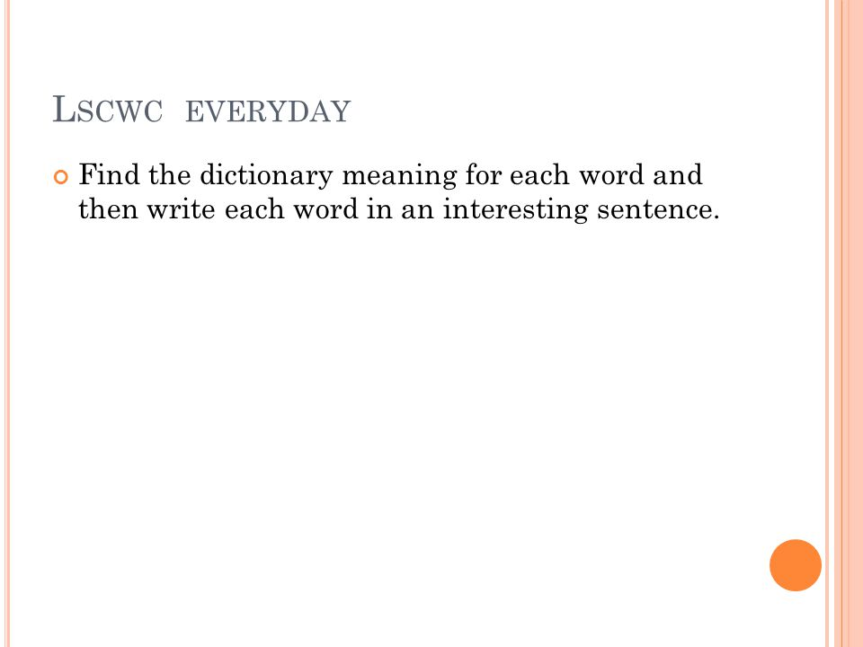 L SCWC EVERYDAY Find the dictionary meaning for each word and then write each word in an interesting sentence.