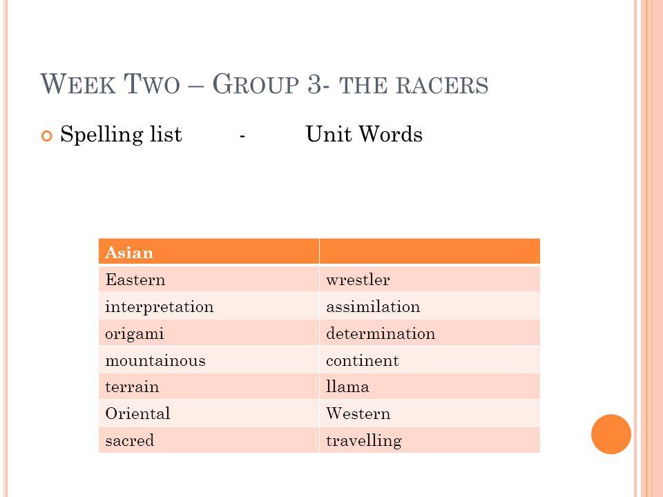 W EEK T WO – G ROUP 3- THE RACERS Spelling list -Unit Words Asian Easternwrestler interpretationassimilation origamidetermination mountainouscontinent terrainllama OrientalWestern sacredtravelling